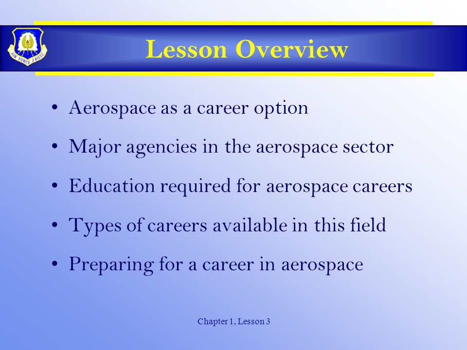 Chapter 1, Lesson 3 Lesson Overview Aerospace as a career option Major agencies in the aerospace sector Education required for aerospace careers Types of careers available in this field Preparing for a career in aerospace
