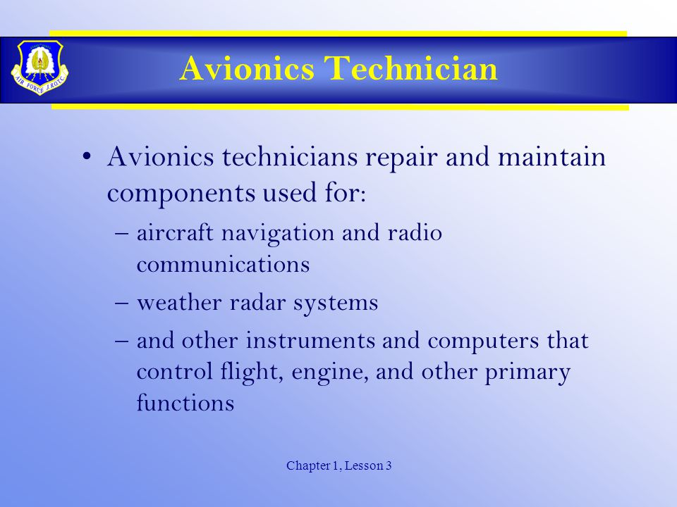 Chapter 1, Lesson 3 Avionics Technician Avionics technicians repair and maintain components used for: –aircraft navigation and radio communications –weather radar systems –and other instruments and computers that control flight, engine, and other primary functions