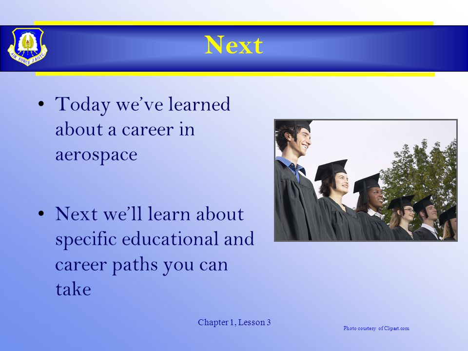 Chapter 1, Lesson 3 Next Today we've learned about a career in aerospace Next we'll learn about specific educational and career paths you can take Photo courtesy of Clipart.com