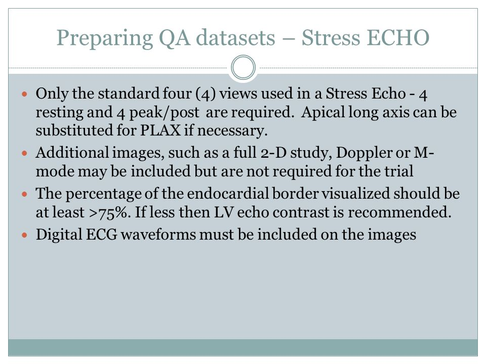 Preparing QA datasets – Stress ECHO Only the standard four (4) views used in a Stress Echo - 4 resting and 4 peak/post are required.