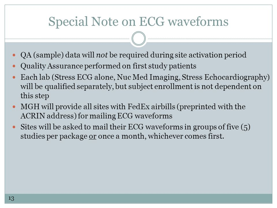 QA (sample) data will not be required during site activation period Quality Assurance performed on first study patients Each lab (Stress ECG alone, Nuc Med Imaging, Stress Echocardiography) will be qualified separately, but subject enrollment is not dependent on this step MGH will provide all sites with FedEx airbills (preprinted with the ACRIN address) for mailing ECG waveforms Sites will be asked to mail their ECG waveforms in groups of five (5) studies per package or once a month, whichever comes first.