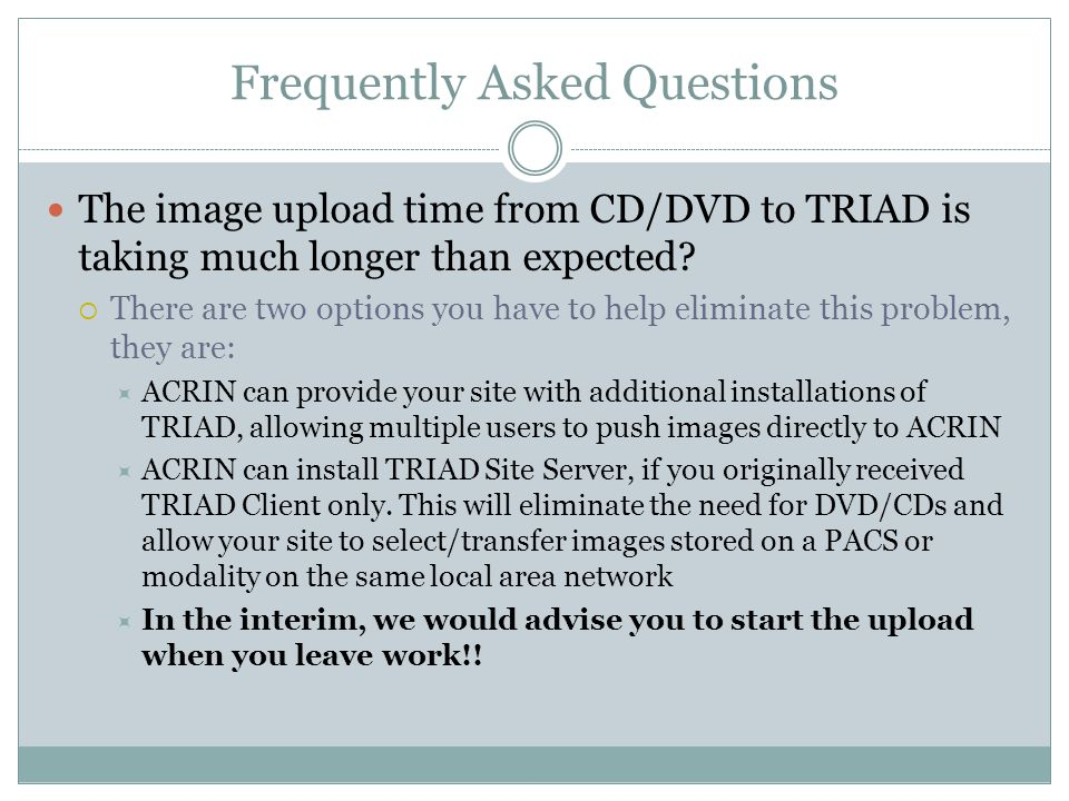 Frequently Asked Questions The image upload time from CD/DVD to TRIAD is taking much longer than expected.