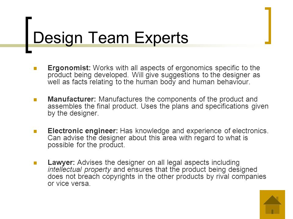 Design Team Experts Ergonomist: Works with all aspects of ergonomics specific to the product being developed. Will give suggestions to the designer as
