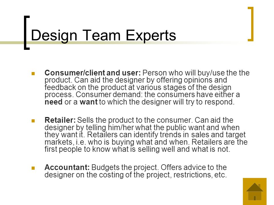 Design Team Experts Consumer/client and user: Person who will buy/use the the product. Can aid the designer by offering opinions and feedback on the p