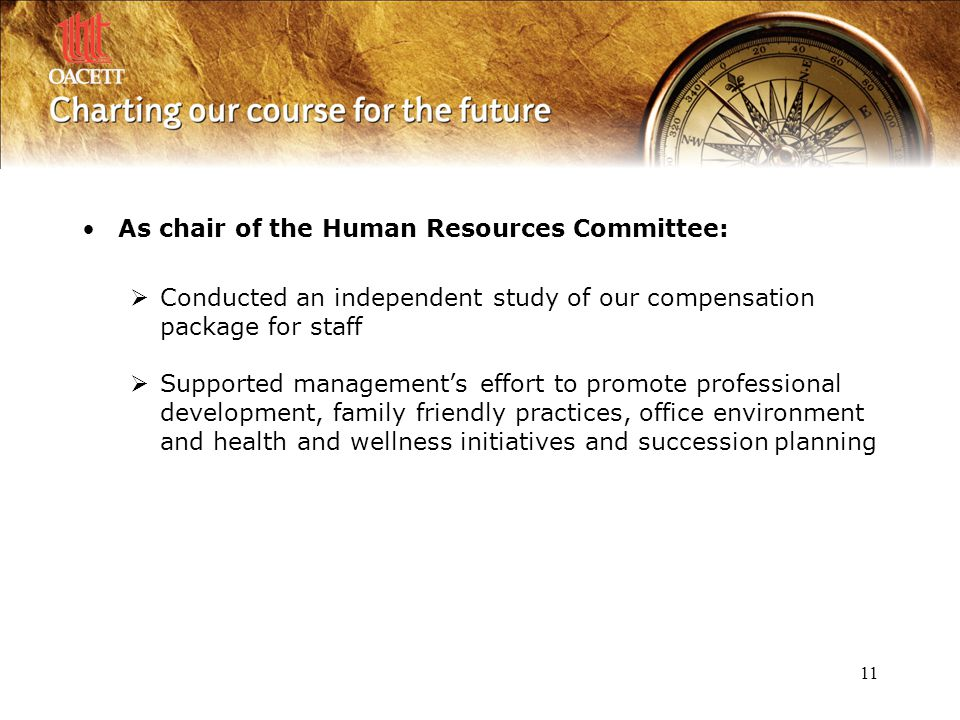 11 As chair of the Human Resources Committee:  Conducted an independent study of our compensation package for staff  Supported management's effort to promote professional development, family friendly practices, office environment and health and wellness initiatives and succession planning