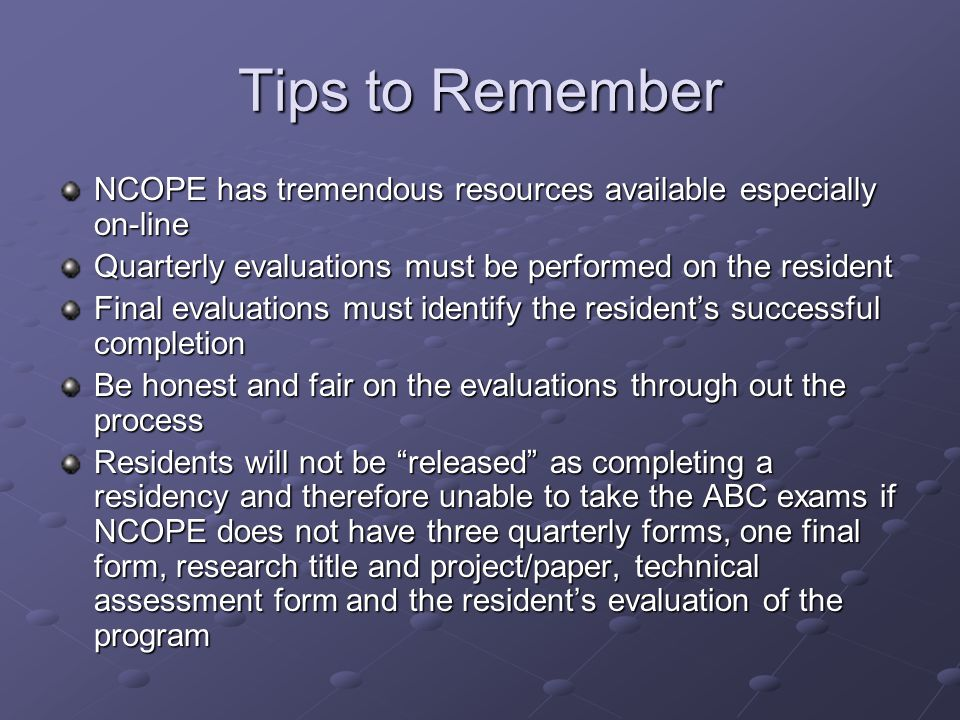 Tips to Remember NCOPE has tremendous resources available especially on-line Quarterly evaluations must be performed on the resident Final evaluations must identify the resident's successful completion Be honest and fair on the evaluations through out the process Residents will not be released as completing a residency and therefore unable to take the ABC exams if NCOPE does not have three quarterly forms, one final form, research title and project/paper, technical assessment form and the resident's evaluation of the program