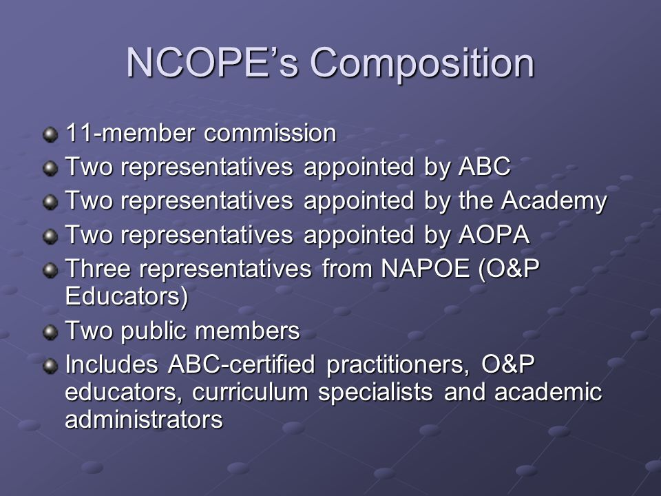 NCOPE's Composition 11-member commission Two representatives appointed by ABC Two representatives appointed by the Academy Two representatives appointed by AOPA Three representatives from NAPOE (O&P Educators) Two public members Includes ABC-certified practitioners, O&P educators, curriculum specialists and academic administrators