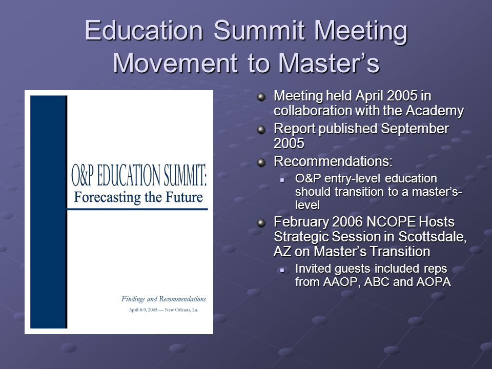 Education Summit Meeting Movement to Master's Meeting held April 2005 in collaboration with the Academy Report published September 2005 Recommendations: O&P entry-level education should transition to a master's- level February 2006 NCOPE Hosts Strategic Session in Scottsdale, AZ on Master's Transition Invited guests included reps from AAOP, ABC and AOPA