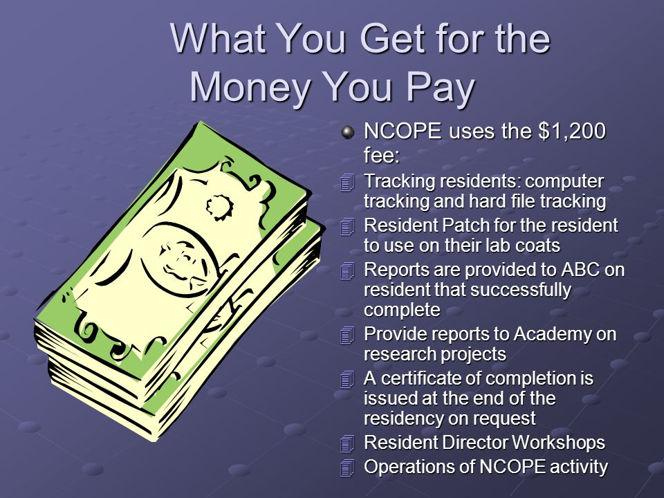What You Get for the Money You Pay What You Get for the Money You Pay NCOPE uses the $1,200 fee: 4Tracking residents: computer tracking and hard file tracking 4Resident Patch for the resident to use on their lab coats 4Reports are provided to ABC on resident that successfully complete 4Provide reports to Academy on research projects 4A certificate of completion is issued at the end of the residency on request 4Resident Director Workshops 4Operations of NCOPE activity