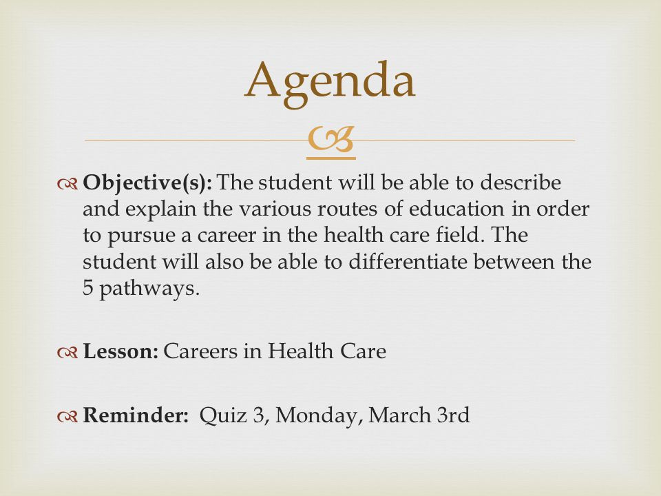   Objective(s): The student will be able to describe and explain the various routes of education in order to pursue a career in the health care field.