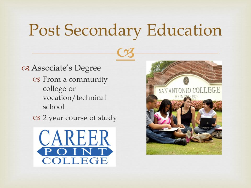  Post Secondary Education  Associate's Degree  From a community college or vocation/technical school  2 year course of study