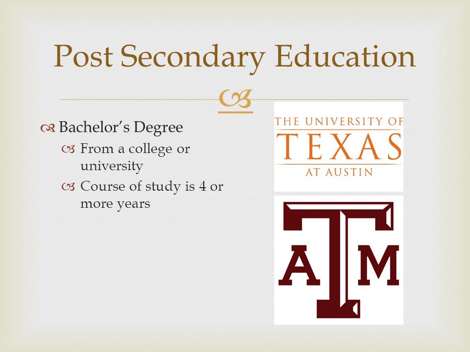  Post Secondary Education  Bachelor's Degree  From a college or university  Course of study is 4 or more years
