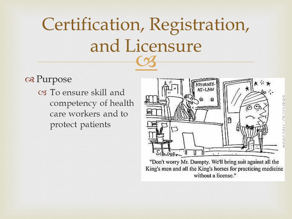  Certification, Registration, and Licensure  Purpose  To ensure skill and competency of health care workers and to protect patients