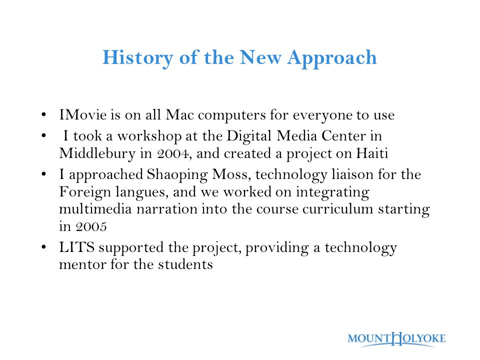 History of the New Approach IMovie is on all Mac computers for everyone to use I took a workshop at the Digital Media Center in Middlebury in 2004, and created a project on Haiti I approached Shaoping Moss, technology liaison for the Foreign langues, and we worked on integrating multimedia narration into the course curriculum starting in 2005 LITS supported the project, providing a technology mentor for the students