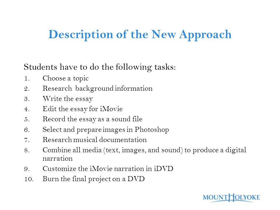 Description of the New Approach Students have to do the following tasks: 1.Choose a topic 2.Research background information 3.Write the essay 4.Edit the essay for iMovie 5.Record the essay as a sound file 6.Select and prepare images in Photoshop 7.Research musical documentation 8.Combine all media (text, images, and sound) to produce a digital narration 9.Customize the iMovie narration in iDVD 10.Burn the final project on a DVD