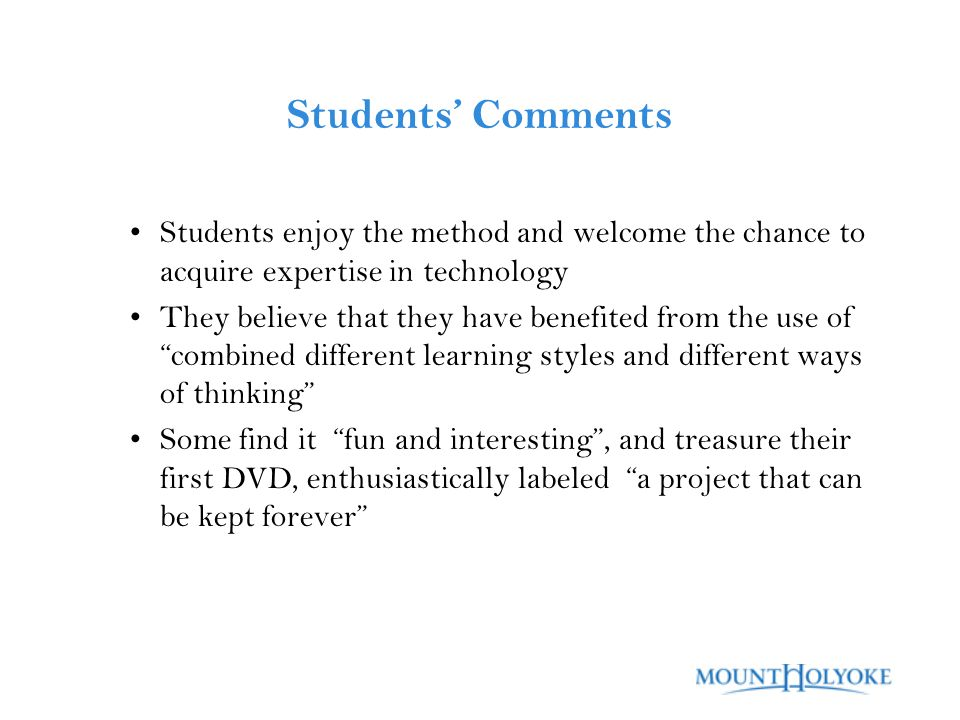 Students' Comments Students enjoy the method and welcome the chance to acquire expertise in technology They believe that they have benefited from the use of combined different learning styles and different ways of thinking Some find it fun and interesting , and treasure their first DVD, enthusiastically labeled a project that can be kept forever