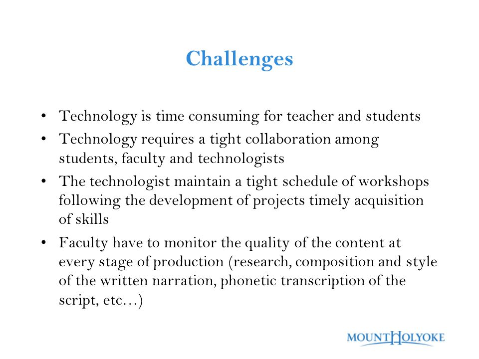 Challenges Technology is time consuming for teacher and students Technology requires a tight collaboration among students, faculty and technologists The technologist maintain a tight schedule of workshops following the development of projects timely acquisition of skills Faculty have to monitor the quality of the content at every stage of production (research, composition and style of the written narration, phonetic transcription of the script, etc…)