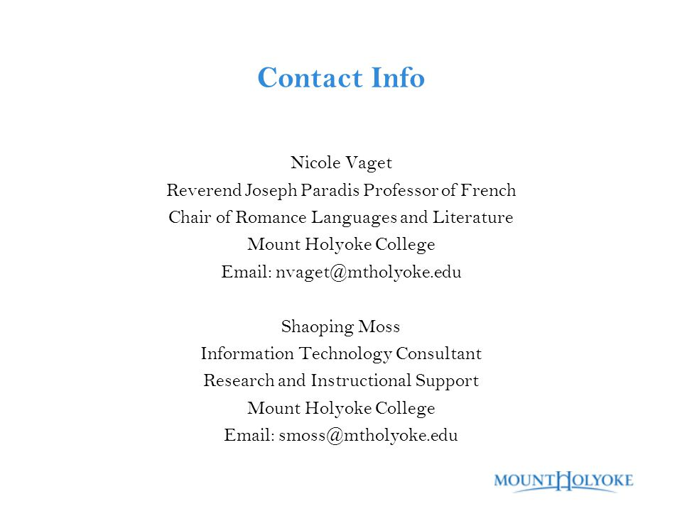 Contact Info Nicole Vaget Reverend Joseph Paradis Professor of French Chair of Romance Languages and Literature Mount Holyoke College Email: nvaget@mtholyoke.edu Shaoping Moss Information Technology Consultant Research and Instructional Support Mount Holyoke College Email: smoss@mtholyoke.edu