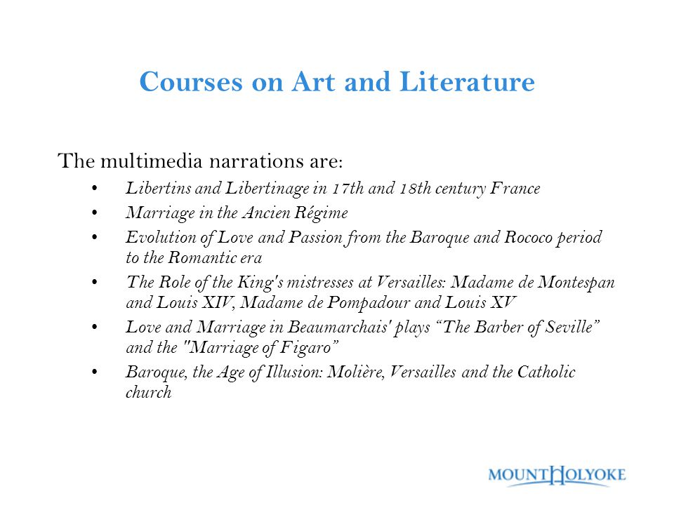 Courses on Art and Literature The multimedia narrations are: Libertins and Libertinage in 17th and 18th century France Marriage in the Ancien Régime Evolution of Love and Passion from the Baroque and Rococo period to the Romantic era The Role of the King s mistresses at Versailles: Madame de Montespan and Louis XIV, Madame de Pompadour and Louis XV Love and Marriage in Beaumarchais plays The Barber of Seville and the Marriage of Figaro Baroque, the Age of Illusion: Molière, Versailles and the Catholic church