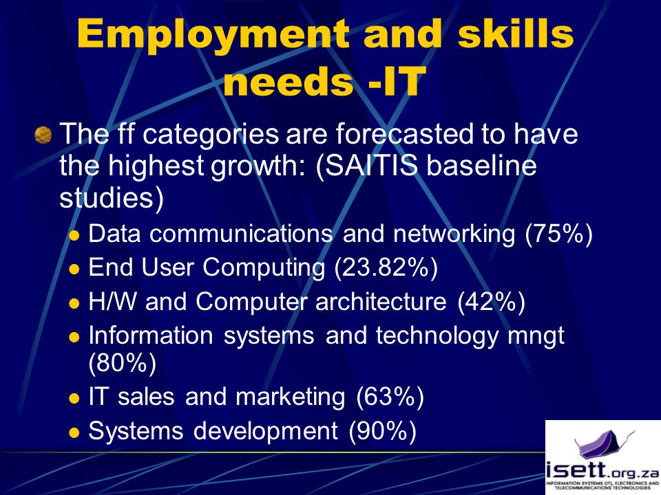 Employment and skills needs -IT The ff categories are forecasted to have the highest growth: (SAITIS baseline studies) Data communications and networking (75%) End User Computing (23.82%) H/W and Computer architecture (42%) Information systems and technology mngt (80%) IT sales and marketing (63%) Systems development (90%)