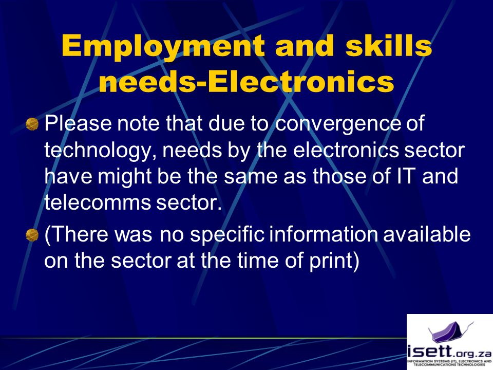 Employment and skills needs-Electronics Please note that due to convergence of technology, needs by the electronics sector have might be the same as those of IT and telecomms sector.