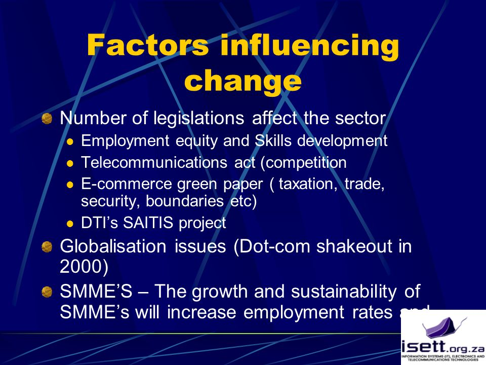 Factors influencing change Number of legislations affect the sector Employment equity and Skills development Telecommunications act (competition E-commerce green paper ( taxation, trade, security, boundaries etc) DTI's SAITIS project Globalisation issues (Dot-com shakeout in 2000) SMME'S – The growth and sustainability of SMME's will increase employment rates and