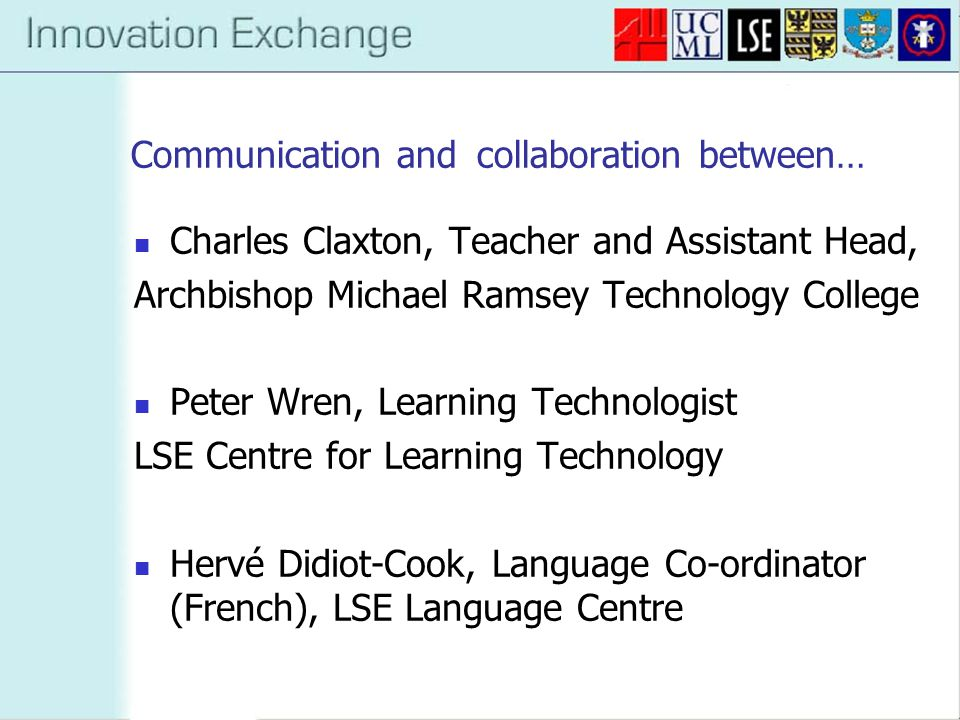 Communication and collaboration between… Charles Claxton, Teacher and Assistant Head, Archbishop Michael Ramsey Technology College Peter Wren, Learning Technologist LSE Centre for Learning Technology Hervé Didiot-Cook, Language Co-ordinator (French), LSE Language Centre