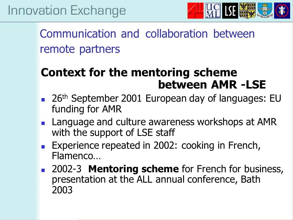 Communication and collaboration between remote partners Aim for 2003-4 : development of a VLE to support the mentoring scheme Catalyst: key involvement of Peter as a learning technologist and the CLT Summer 2003 : Business French online within the LSE platform WebCT Sept 2003: launch of the VLE for AMR students Since, continuous development: discussion board, voice recording WIMBA…