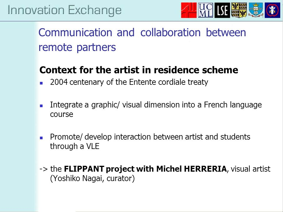 Communication and collaboration between remote partners Context for the artist in residence scheme 2004 centenary of the Entente cordiale treaty Integrate a graphic/ visual dimension into a French language course Promote/ develop interaction between artist and students through a VLE -> the FLIPPANT project with Michel HERRERIA, visual artist (Yoshiko Nagai, curator)
