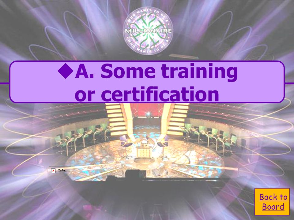  A. Some training A. Some training or certification  C.