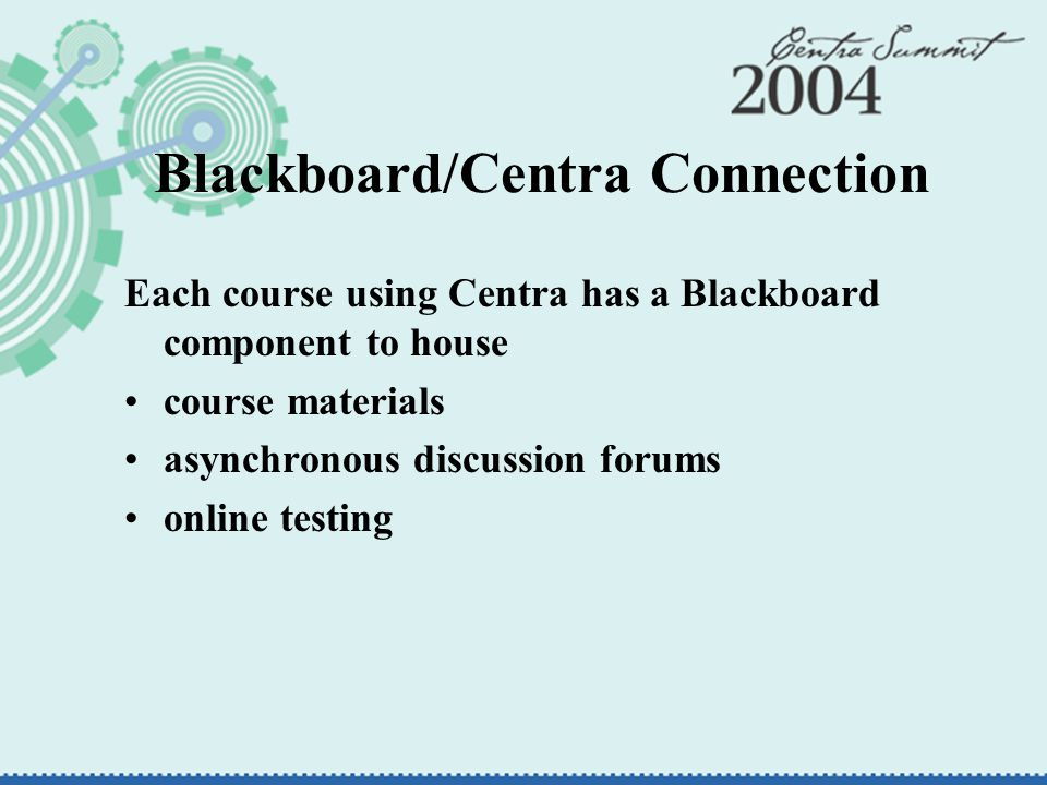 Blackboard/Centra Connection Each course using Centra has a Blackboard component to house course materials asynchronous discussion forums online testing