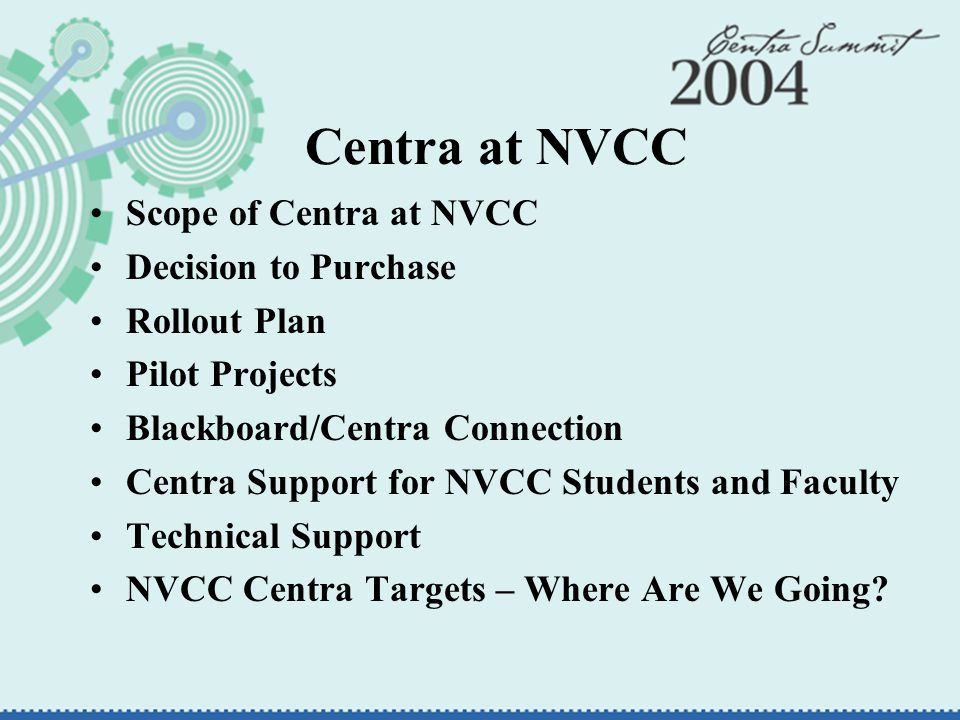 Centra at NVCC Scope of Centra at NVCC Decision to Purchase Rollout Plan Pilot Projects Blackboard/Centra Connection Centra Support for NVCC Students and Faculty Technical Support NVCC Centra Targets – Where Are We Going