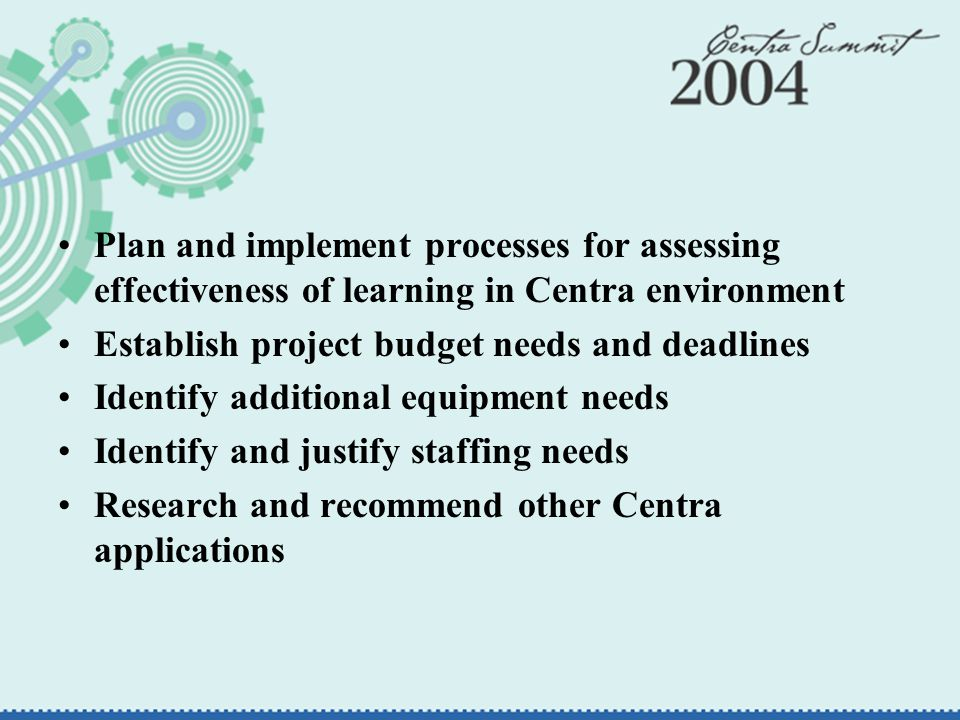 Plan and implement processes for assessing effectiveness of learning in Centra environment Establish project budget needs and deadlines Identify additional equipment needs Identify and justify staffing needs Research and recommend other Centra applications