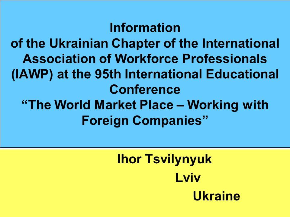 Information of the Ukrainian Chapter of the International Association of Workforce Professionals (IAWP) at the 95th International Educational Conference The World Market Place – Working with Foreign Companies Ihor Tsvilynyuk Lviv Ukraine