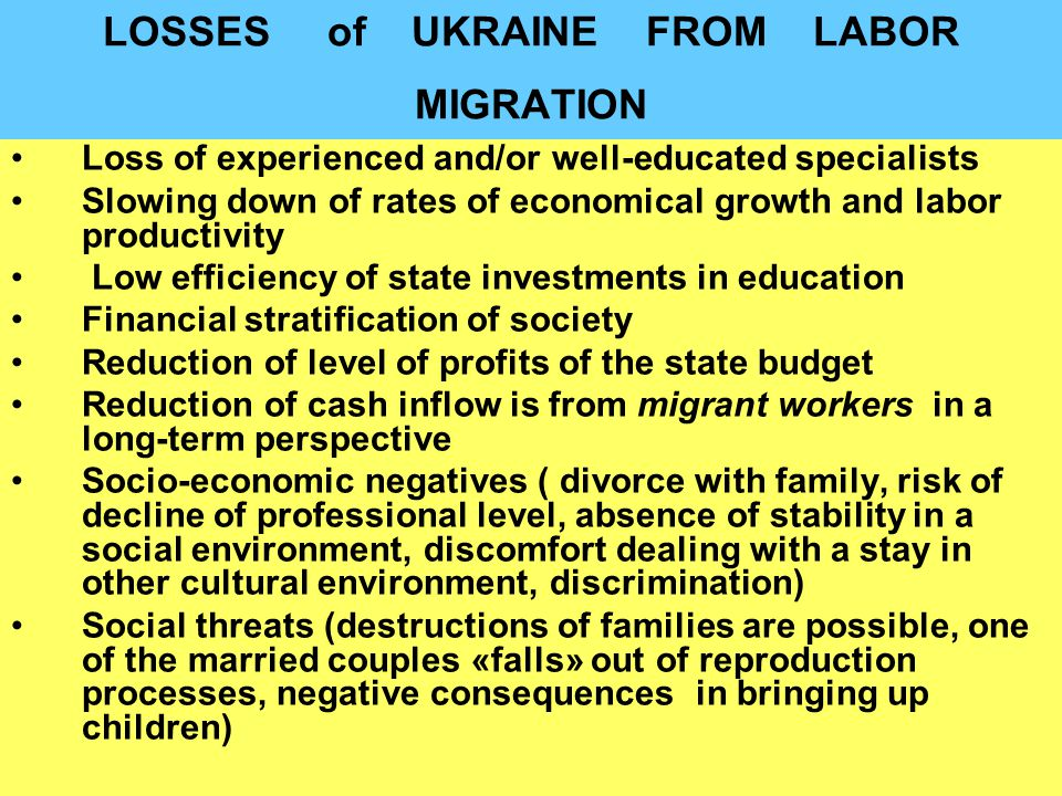 LOSSES of UKRAINE FROM LABOR MIGRATION Loss of experienced and/or well-educated specialists Slowing down of rates of economical growth and labor productivity Low efficiency of state investments in education Financial stratification of society Reduction of level of profits of the state budget Reduction of cash inflow is from migrant workers in a long-term perspective Socio-economic negatives ( divorce with family, risk of decline of professional level, absence of stability in a social environment, discomfort dealing with a stay in other cultural environment, discrimination) Social threats (destructions of families are possible, one of the married couples «falls» out of reproduction processes, negative consequences in bringing up children)
