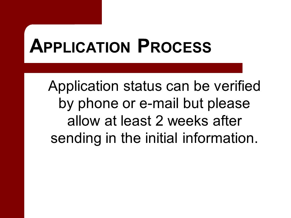 A PPLICATION P ROCESS Application status can be verified by phone or e-mail but please allow at least 2 weeks after sending in the initial information.