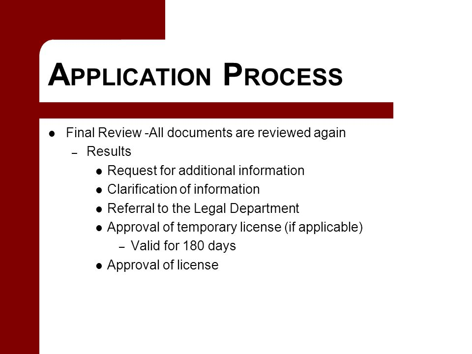 A PPLICATION P ROCESS Final Review -All documents are reviewed again – Results Request for additional information Clarification of information Referral to the Legal Department Approval of temporary license (if applicable) – Valid for 180 days Approval of license
