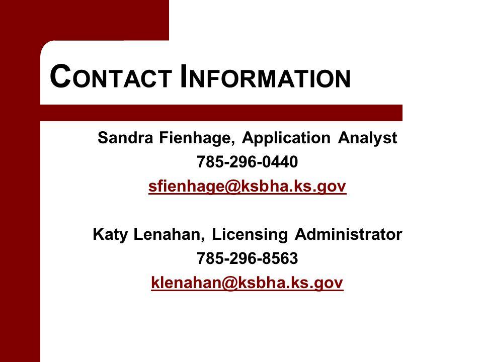 C ONTACT I NFORMATION Sandra Fienhage, Application Analyst 785-296-0440 sfienhage@ksbha.ks.gov@ksbha.ks.gov Katy Lenahan, Licensing Administrator 785-296-8563 klenahan@ksbha.ks.gov
