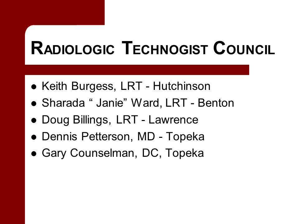 R ADIOLOGIC T ECHNOGIST C OUNCIL Keith Burgess, LRT - Hutchinson Sharada Janie Ward, LRT - Benton Doug Billings, LRT - Lawrence Dennis Petterson, MD - Topeka Gary Counselman, DC, Topeka