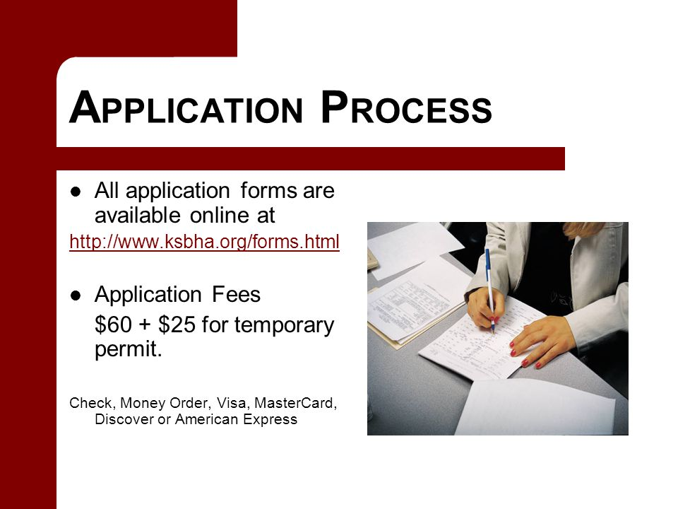 A PPLICATION P ROCESS All application forms are available online at http://www.ksbha.org/forms.html Application Fees $60 + $25 for temporary permit.
