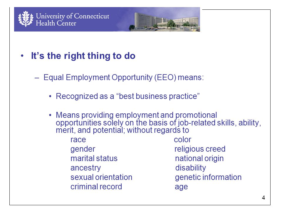 4 It's the right thing to do –Equal Employment Opportunity (EEO) means: Recognized as a best business practice Means providing employment and promotional opportunities solely on the basis of job-related skills, ability, merit, and potential; without regards to race color gender religious creed marital status national origin ancestry disability sexual orientation genetic information criminal record age