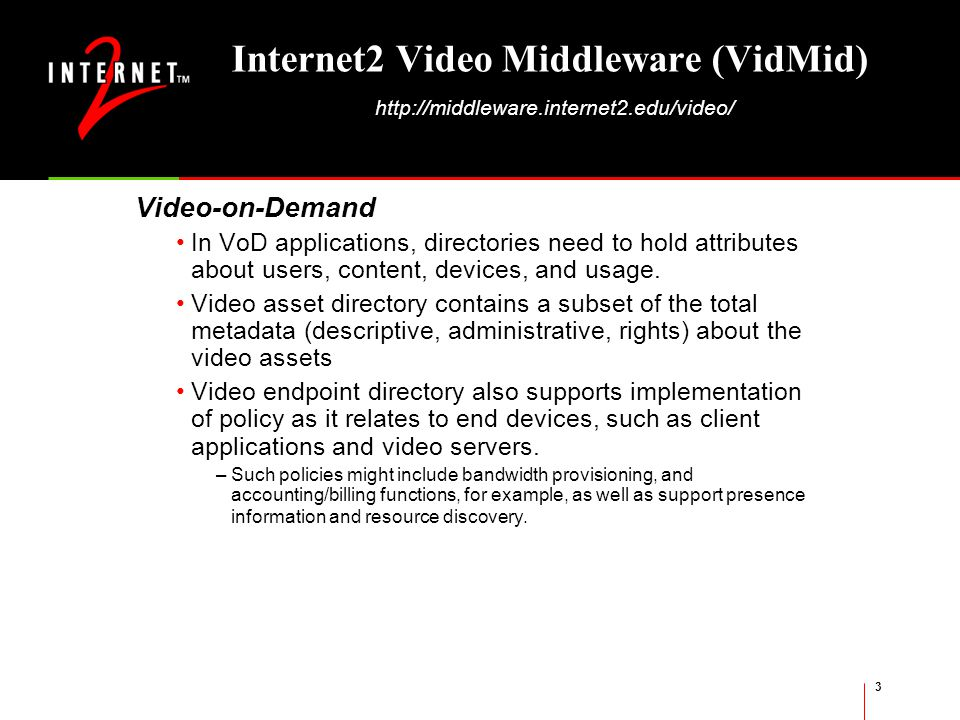 3 Internet2 Video Middleware (VidMid) http://middleware.internet2.edu/video/ Video-on-Demand In VoD applications, directories need to hold attributes about users, content, devices, and usage.