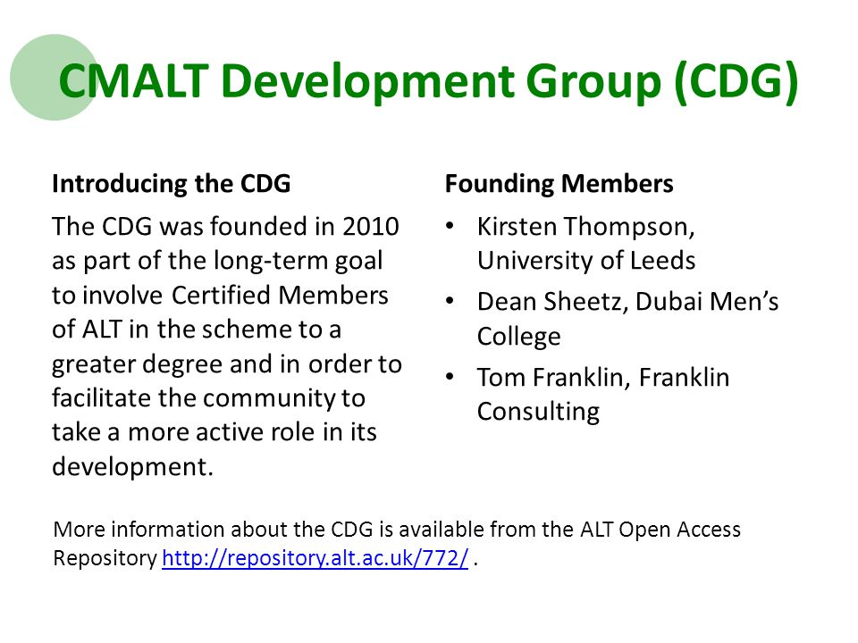CMALT Development Group (CDG) Introducing the CDG The CDG was founded in 2010 as part of the long-term goal to involve Certified Members of ALT in the scheme to a greater degree and in order to facilitate the community to take a more active role in its development.