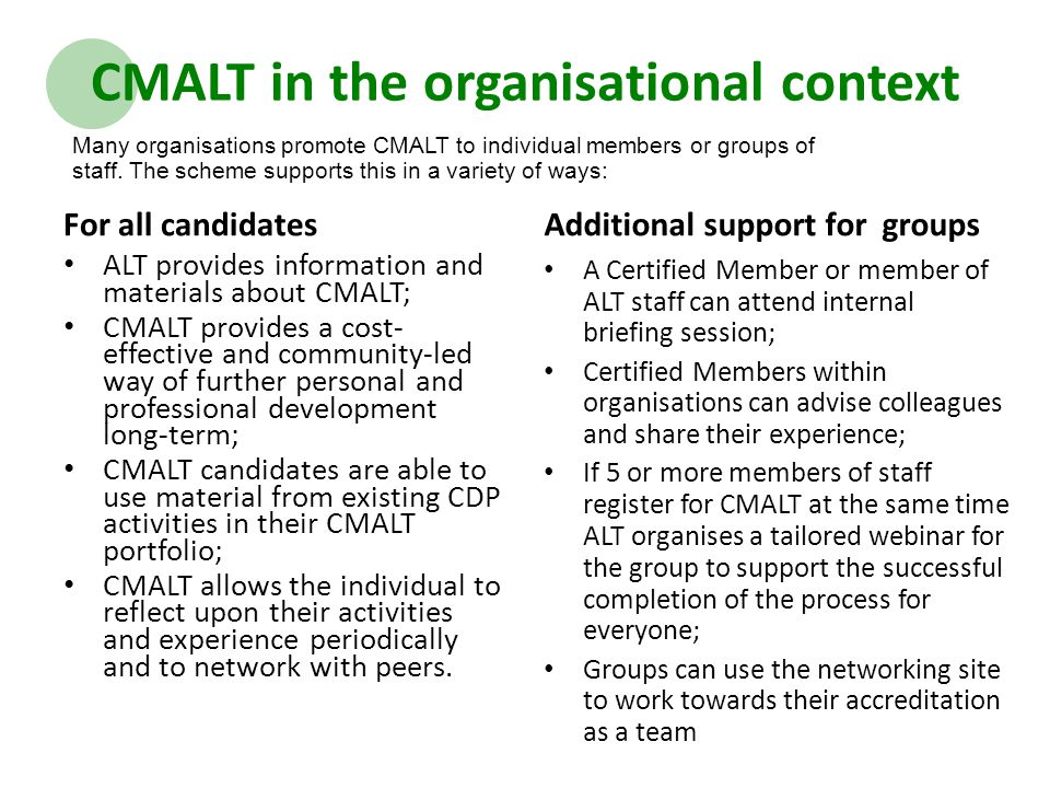CMALT in the organisational context For all candidates ALT provides information and materials about CMALT; CMALT provides a cost- effective and community-led way of further personal and professional development long-term; CMALT candidates are able to use material from existing CDP activities in their CMALT portfolio; CMALT allows the individual to reflect upon their activities and experience periodically and to network with peers.