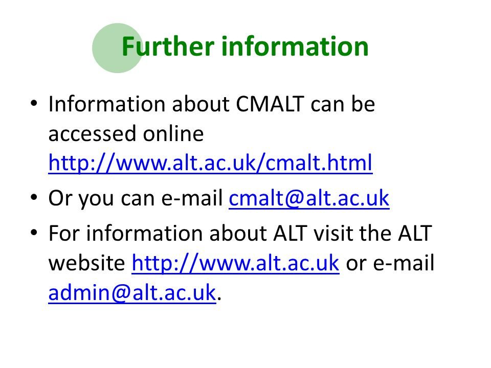 Further information Information about CMALT can be accessed online http://www.alt.ac.uk/cmalt.html http://www.alt.ac.uk/cmalt.html Or you can e-mail cmalt@alt.ac.ukcmalt@alt.ac.uk For information about ALT visit the ALT website http://www.alt.ac.uk or e-mail admin@alt.ac.uk.http://www.alt.ac.uk admin@alt.ac.uk