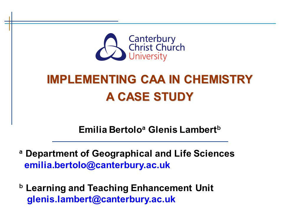 a Department of Geographical and Life Sciences emilia.bertolo@canterbury.ac.uk b Learning and Teaching Enhancement Unit glenis.lambert@canterbury.ac.uk IMPLEMENTING CAA IN CHEMISTRY A CASE STUDY Emilia Bertolo a Glenis Lambert b
