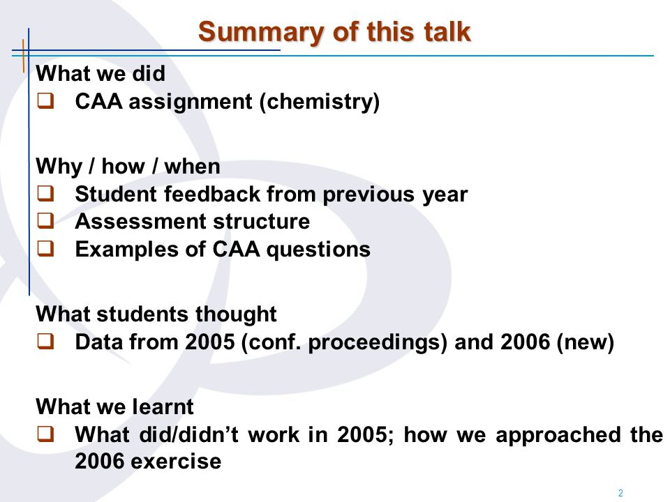 2 Summary of this talk What we did  CAA assignment (chemistry) Why / how / when  Student feedback from previous year  Assessment structure  Examples of CAA questions What students thought  Data from 2005 (conf.