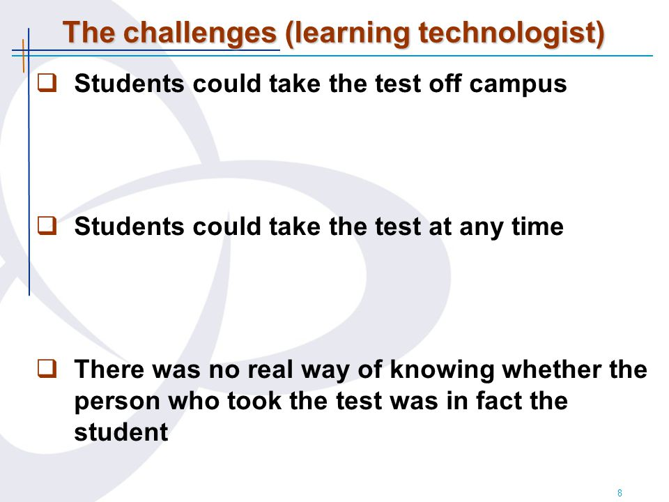 8 The challenges (learning technologist)  Students could take the test off campus  Students could take the test at any time  There was no real way of knowing whether the person who took the test was in fact the student