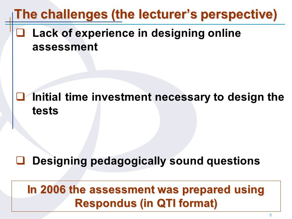 9 The challenges (the lecturer's perspective)  Lack of experience in designing online assessment  Initial time investment necessary to design the tests  Designing pedagogically sound questions In 2006 the assessment was prepared using Respondus (in QTI format)