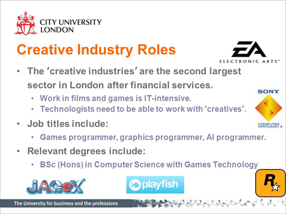 Creative Industry Roles The 'creative industries' are the second largest sector in London after financial services. Work in films and games is IT-inte